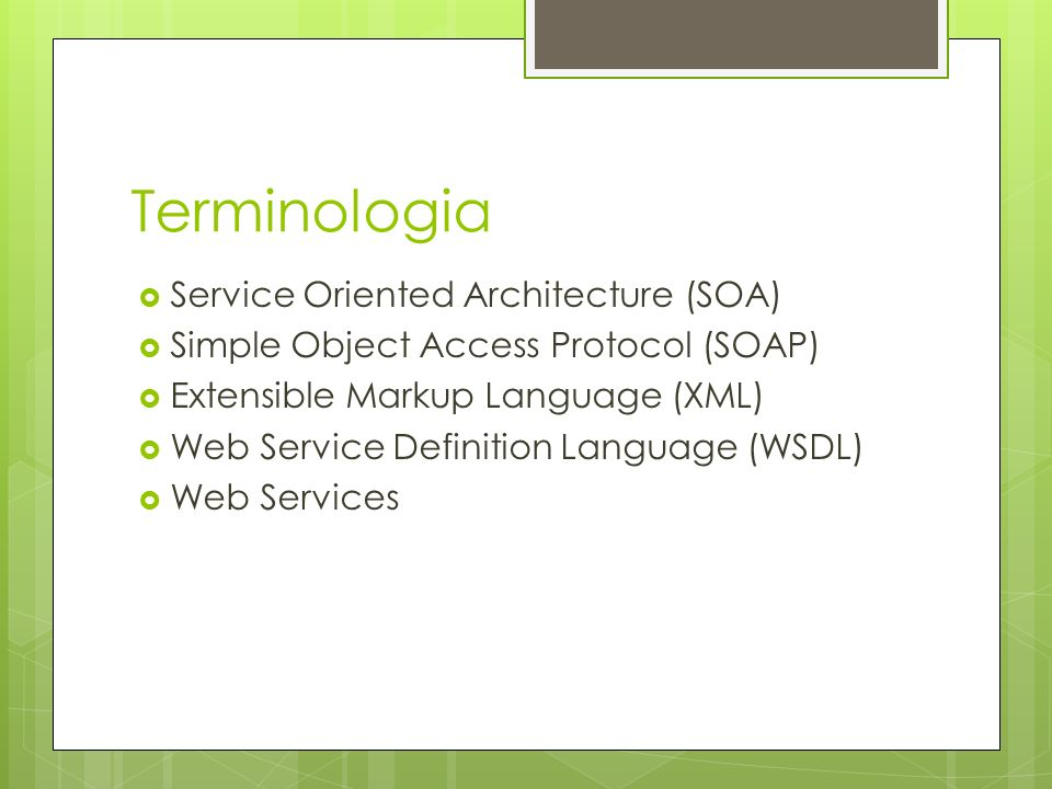 Terminologia Service Oriented Architecture (SOA) Simple Object Access Protocol (SOAP) Extensible Markup Language (XML) Web Service Definition Language