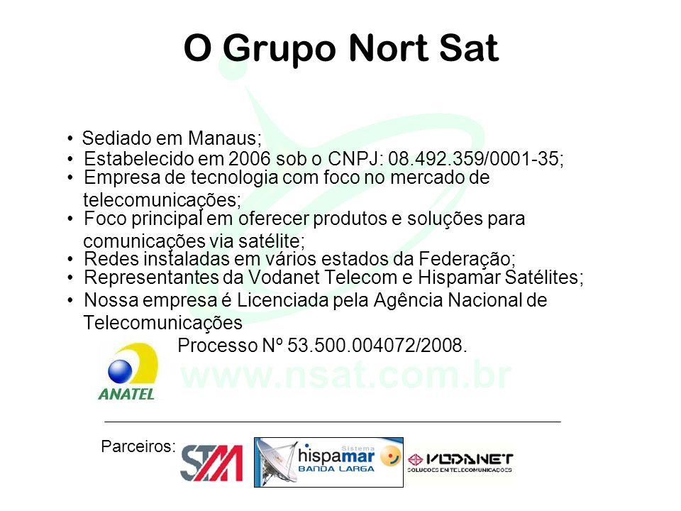 Parceiros: O Grupo Nort Sat Sediado em Manaus; Estabelecido em 2006 sob o CNPJ: 08.492.359/0001-35; Empresa de tecnologia com foco no mercado de telecomunicações; Foco principal em oferecer produtos e soluções para comunicações via satélite; Redes instaladas em vários estados da Federação; Representantes da Vodanet Telecom e Hispamar Satélites; Nossa empresa é Licenciada pela Agência Nacional de Telecomunicações Processo Nº 53.500.004072/2008.