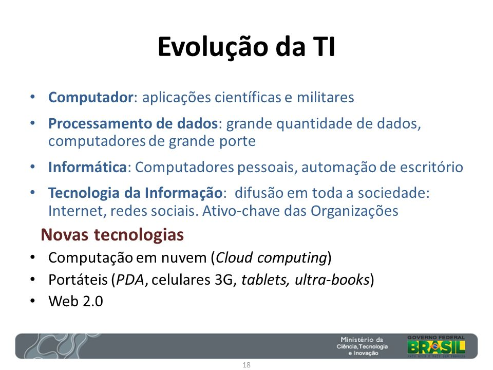 Evolução da TI Computador: aplicações científicas e militares Processamento de dados: grande quantidade de dados, computadores de grande porte Informá