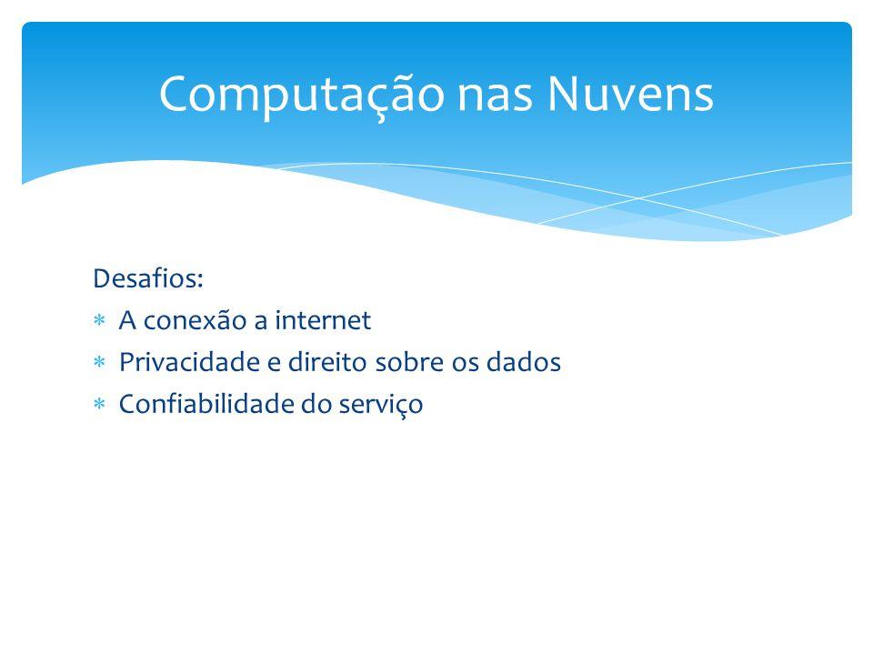Desafios: A conexão a internet Privacidade e direito sobre os dados Confiabilidade do serviço Computação nas Nuvens