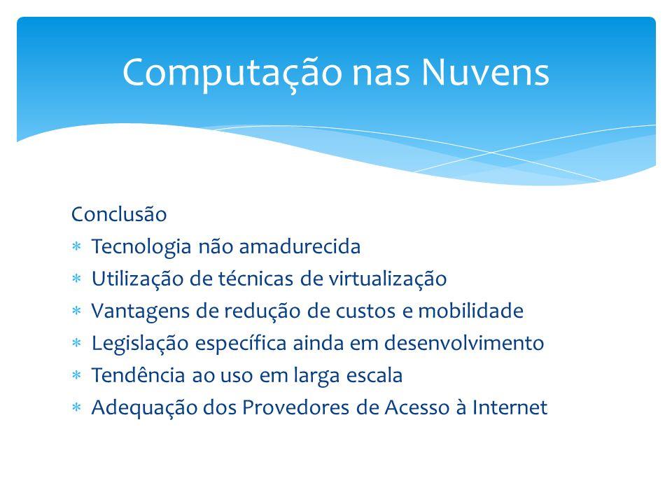 Conclusão Tecnologia não amadurecida Utilização de técnicas de virtualização Vantagens de redução de custos e mobilidade Legislação específica ainda e
