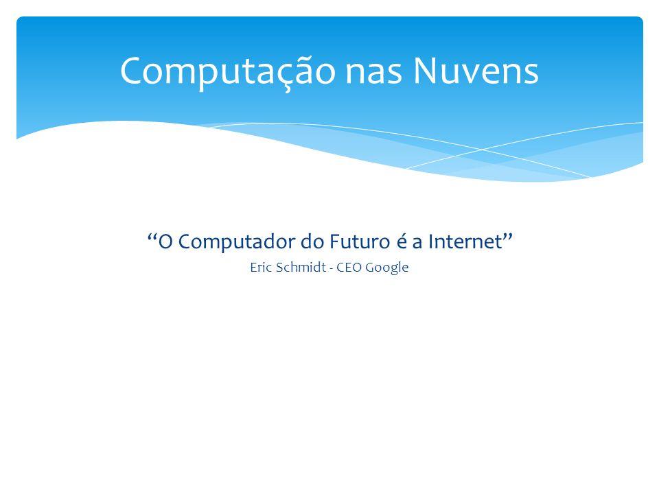 O Computador do Futuro é a Internet Eric Schmidt - CEO Google Computação nas Nuvens