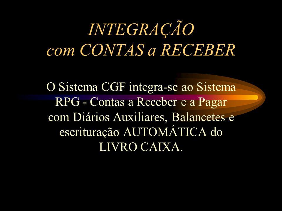 INTEGRAÇÃO com CONTAS a RECEBER O Sistema CGF integra-se ao Sistema RPG - Contas a Receber e a Pagar com Diários Auxiliares, Balancetes e escrituração