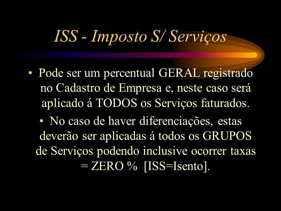 ISS - Imposto S/ Serviços Pode ser um percentual GERAL registrado no Cadastro de Empresa e, neste caso será aplicado á TODOS os Serviços faturados. No