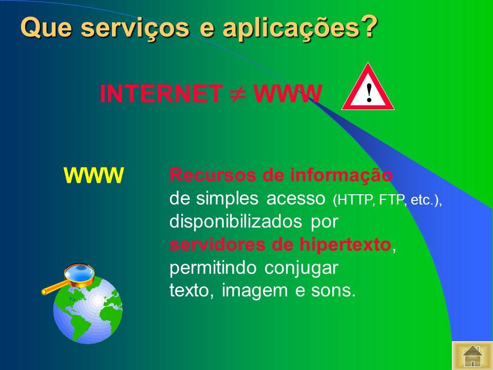 WWW Que serviços e aplicações ? Que serviços e aplicações ? INTERNET WWW ! Recursos de informação de simples acesso (HTTP, FTP, etc.), disponibilizado