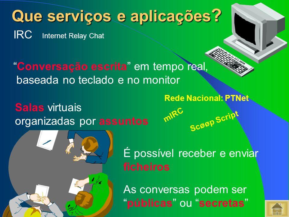 Que serviços e aplicações ? Que serviços e aplicações ? IRC Internet Relay Chat Conversação escrita em tempo real, baseada no teclado e no monitor As