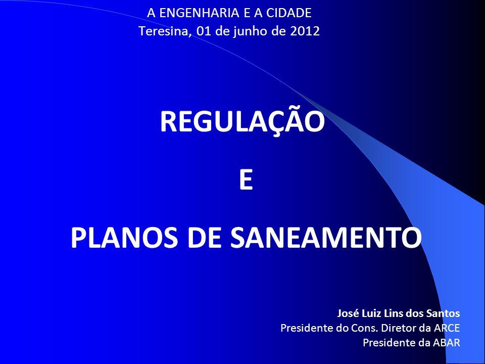 A ENGENHARIA E A CIDADE Teresina, 01 de junho de 2012 REGULAÇÃO E PLANOS DE SANEAMENTO José Luiz Lins dos Santos Presidente do Cons. Diretor da ARCE P