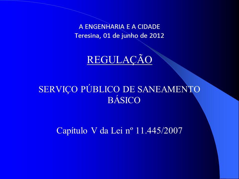 A ENGENHARIA E A CIDADE Teresina, 01 de junho de 2012 REGULAÇÃO SERVIÇO PÚBLICO DE SANEAMENTO BÁSICO Capítulo V da Lei nº 11.445/2007