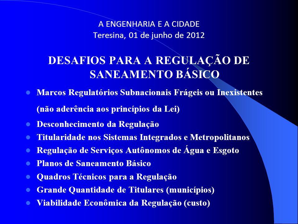 A ENGENHARIA E A CIDADE Teresina, 01 de junho de 2012 DESAFIOS PARA A REGULAÇÃO DE SANEAMENTO BÁSICO Marcos Regulatórios Subnacionais Frágeis ou Inexi