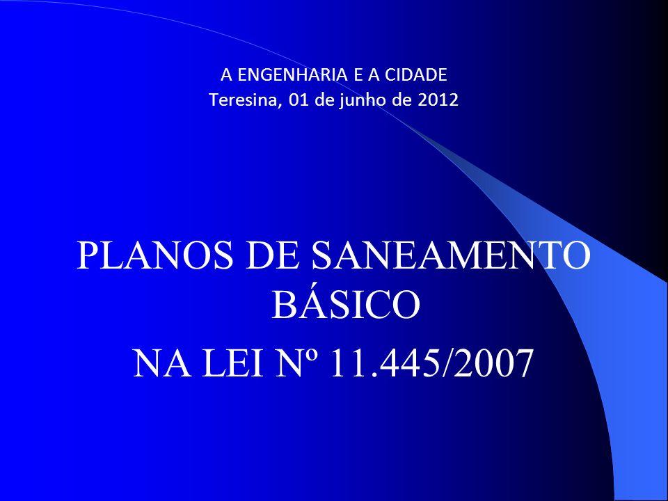 A ENGENHARIA E A CIDADE Teresina, 01 de junho de 2012 PLANOS DE SANEAMENTO BÁSICO NA LEI Nº 11.445/2007