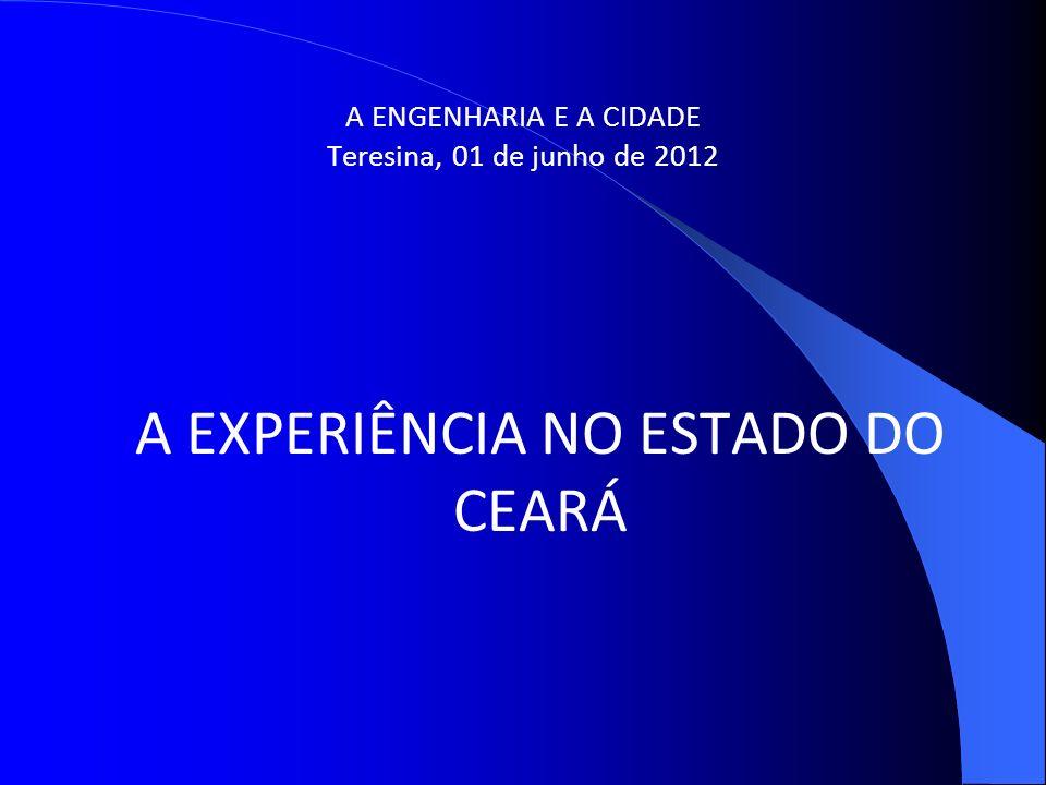A ENGENHARIA E A CIDADE Teresina, 01 de junho de 2012 A EXPERIÊNCIA NO ESTADO DO CEARÁ