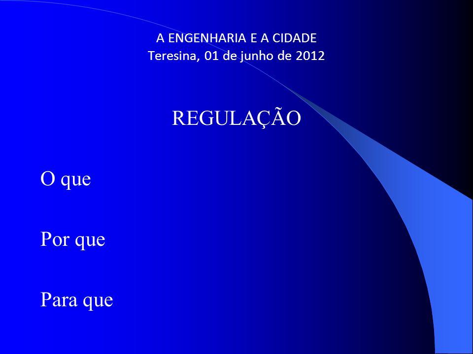 A ENGENHARIA E A CIDADE Teresina, 01 de junho de 2012 REGULAÇÃO O que Por que Para que
