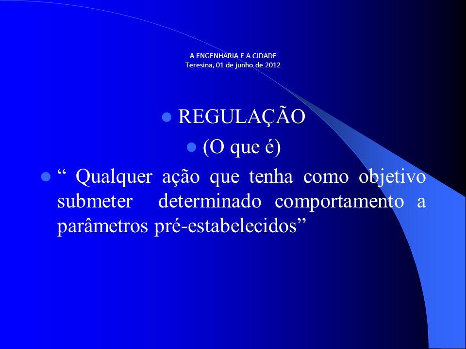 A ENGENHARIA E A CIDADE Teresina, 01 de junho de 2012 REGULAÇÃO (O que é) Qualquer ação que tenha como objetivo submeter determinado comportamento a p