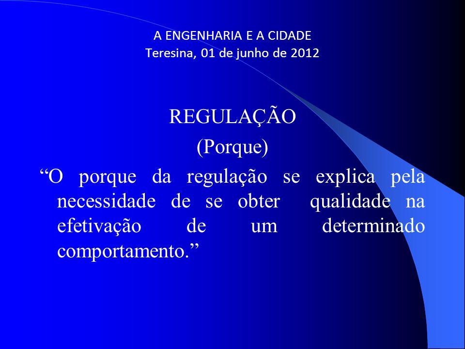 A ENGENHARIA E A CIDADE Teresina, 01 de junho de 2012 REGULAÇÃO (Porque) O porque da regulação se explica pela necessidade de se obter qualidade na ef