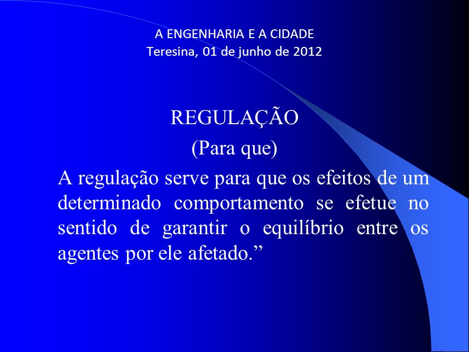 A ENGENHARIA E A CIDADE Teresina, 01 de junho de 2012 REGULAÇÃO (Para que) A regulação serve para que os efeitos de um determinado comportamento se ef