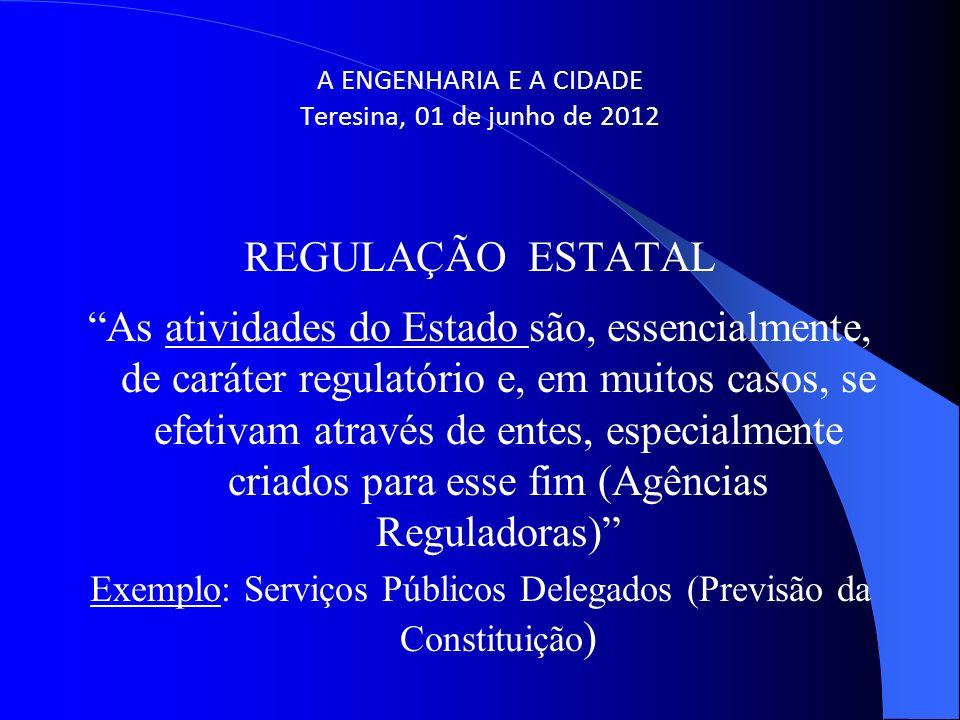 A ENGENHARIA E A CIDADE Teresina, 01 de junho de 2012 REGULAÇÃO ESTATAL As atividades do Estado são, essencialmente, de caráter regulatório e, em muit