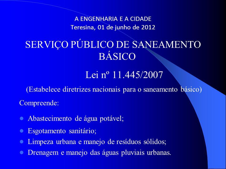 A ENGENHARIA E A CIDADE Teresina, 01 de junho de 2012 SERVIÇO PÚBLICO DE SANEAMENTO BÁSICO Lei nº 11.445/2007 (Estabelece diretrizes nacionais para o
