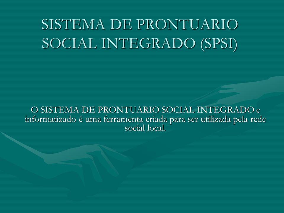 SISTEMA DE PRONTUARIO SOCIAL INTEGRADO (SPSI) O SISTEMA DE PRONTUARIO SOCIAL INTEGRADO e informatizado é uma ferramenta criada para ser utilizada pela