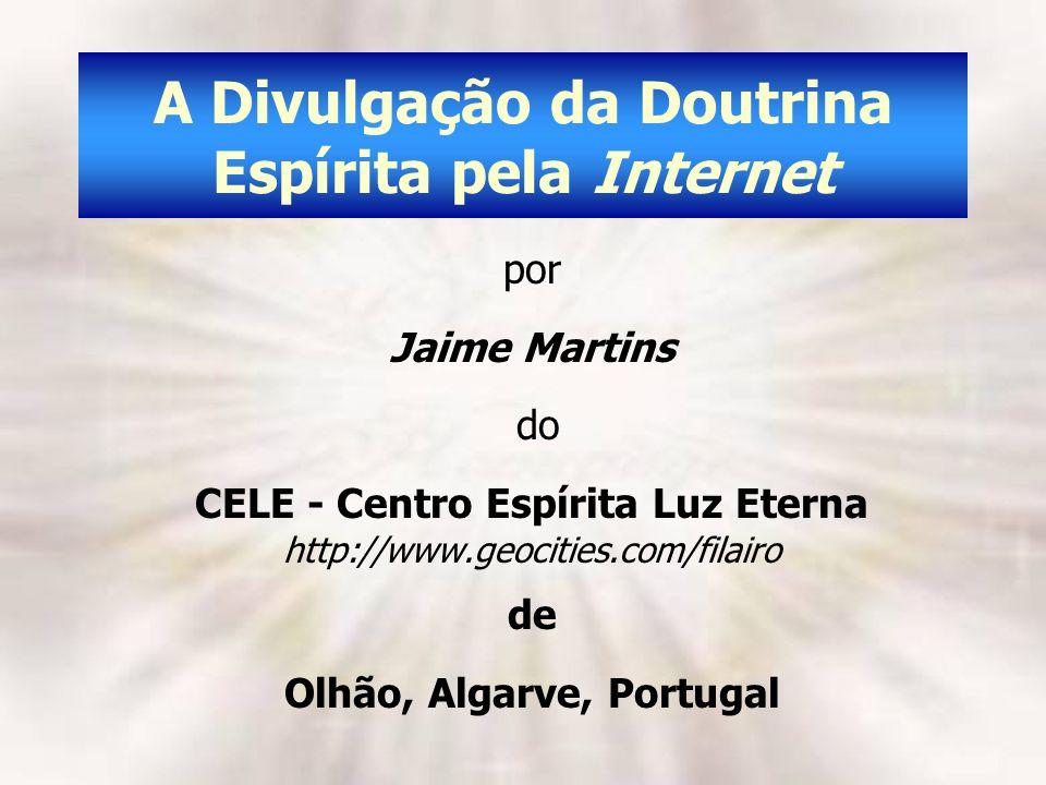A Divulgação da Doutrina Espírita pela Internet por Jaime Martins do CELE - Centro Espírita Luz Eterna http://www.geocities.com/filairo de Olhão, Alga