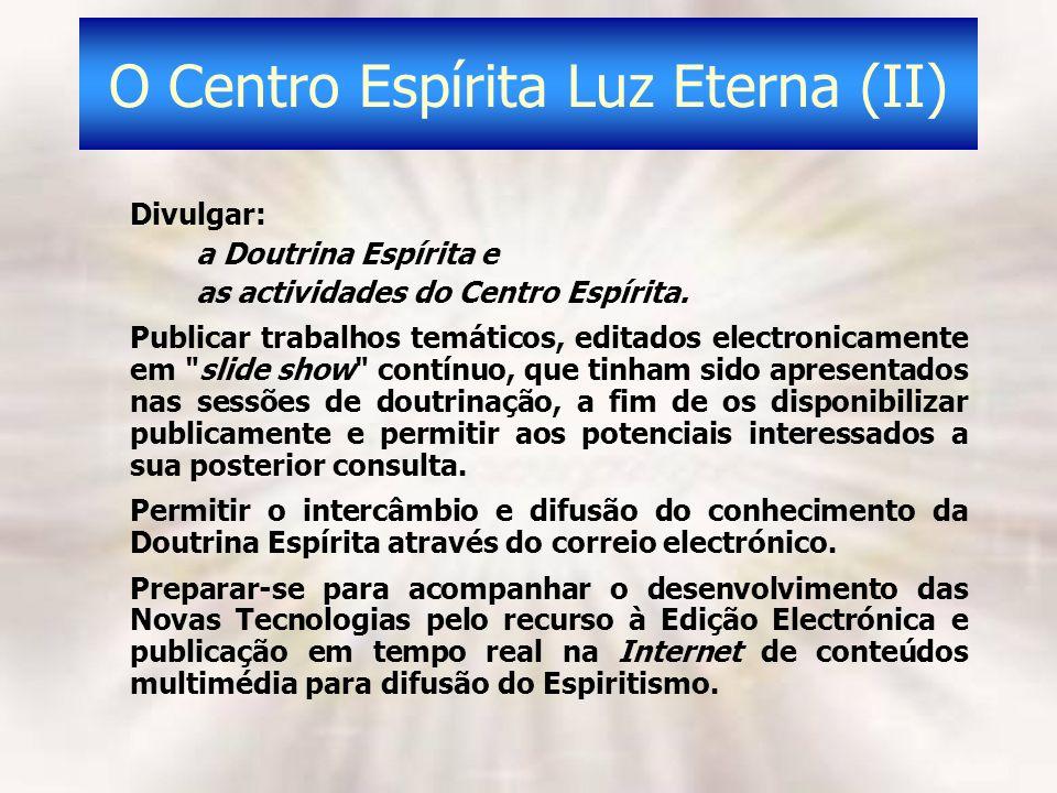 O Centro Espírita Luz Eterna (II) Divulgar: a Doutrina Espírita e as actividades do Centro Espírita. Publicar trabalhos temáticos, editados electronic