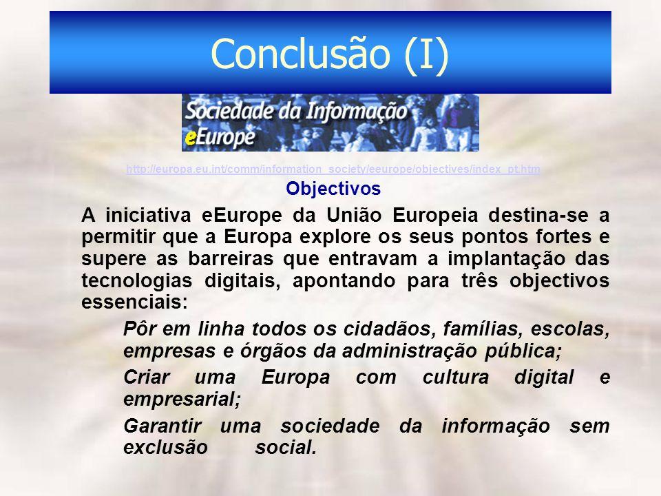 Conclusão (I) http://europa.eu.int/comm/information_society/eeurope/objectives/index_pt.htm Objectivos A iniciativa eEurope da União Europeia destina-