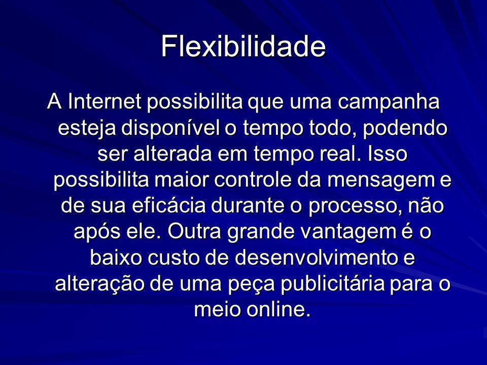 Flexibilidade A Internet possibilita que uma campanha esteja disponível o tempo todo, podendo ser alterada em tempo real. Isso possibilita maior contr