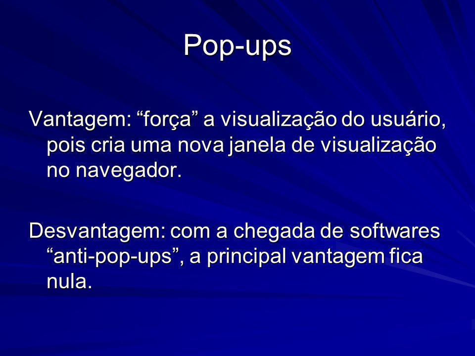 Pop-ups Vantagem: força a visualização do usuário, pois cria uma nova janela de visualização no navegador. Desvantagem: com a chegada de softwares ant