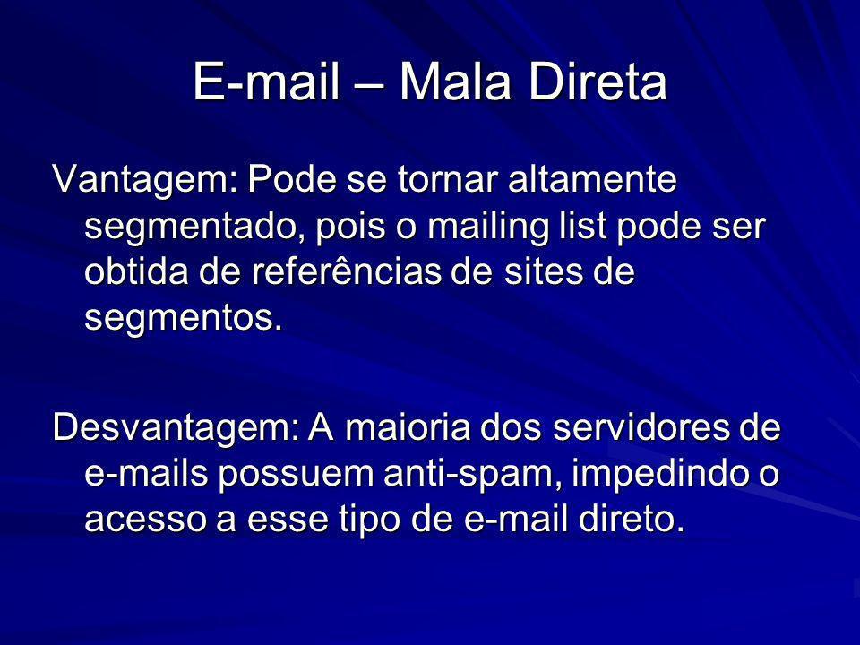 E-mail – Mala Direta Vantagem: Pode se tornar altamente segmentado, pois o mailing list pode ser obtida de referências de sites de segmentos. Desvanta