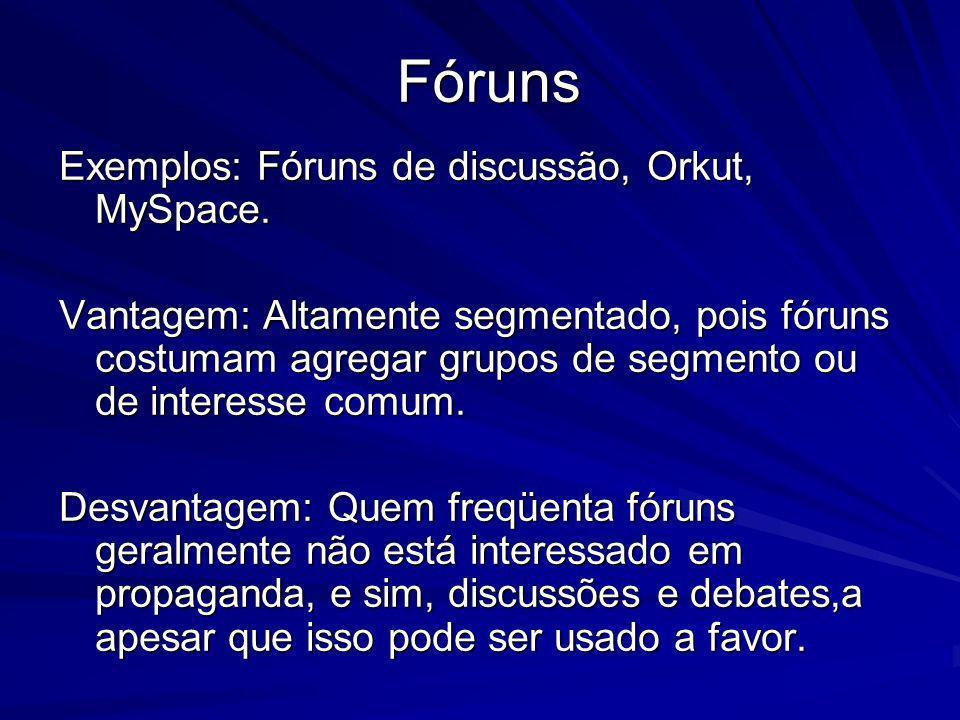 Fóruns Exemplos: Fóruns de discussão, Orkut, MySpace. Vantagem: Altamente segmentado, pois fóruns costumam agregar grupos de segmento ou de interesse