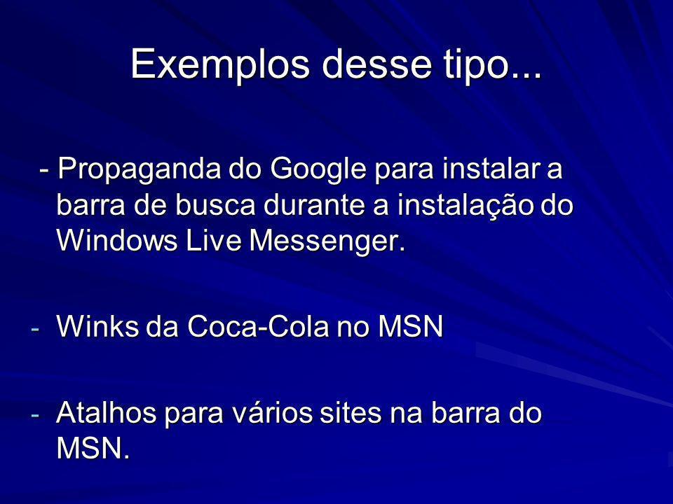 Exemplos desse tipo... - Propaganda do Google para instalar a barra de busca durante a instalação do Windows Live Messenger. - Propaganda do Google pa