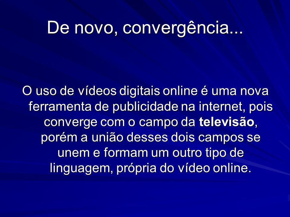 De novo, convergência... O uso de vídeos digitais online é uma nova ferramenta de publicidade na internet, pois converge com o campo da televisão, por