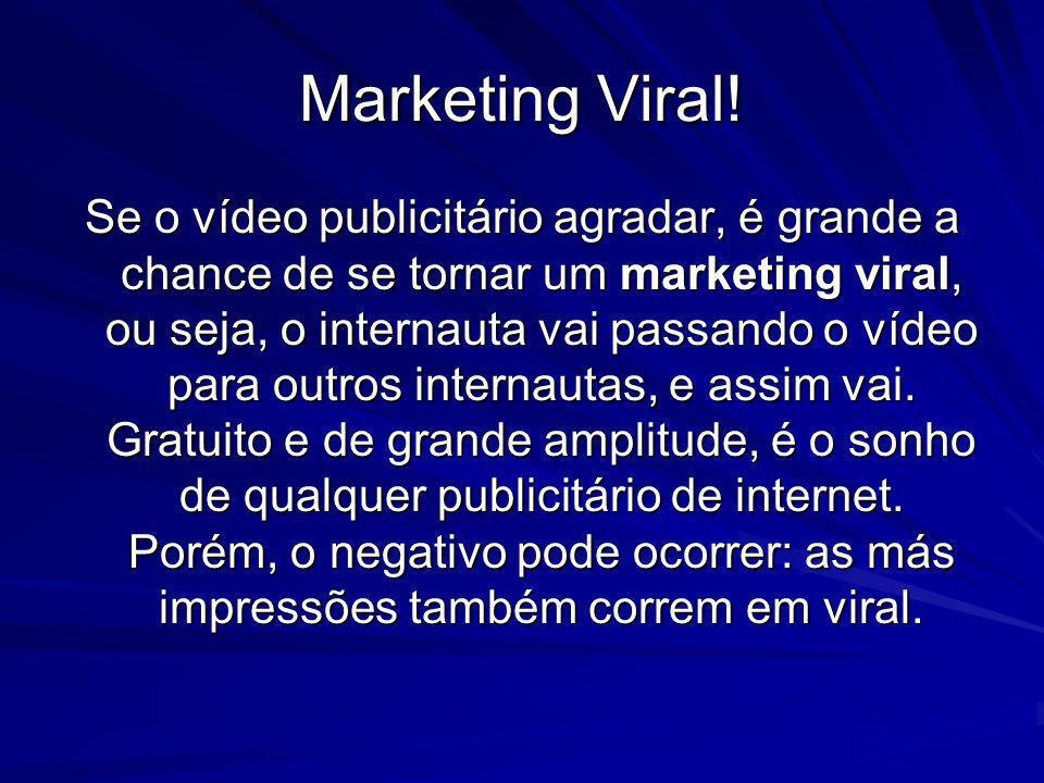 Marketing Viral! Se o vídeo publicitário agradar, é grande a chance de se tornar um marketing viral, ou seja, o internauta vai passando o vídeo para o