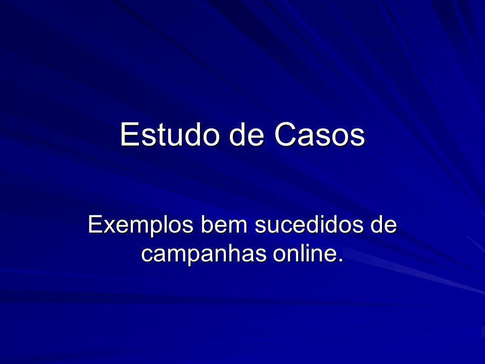Estudo de Casos Exemplos bem sucedidos de campanhas online.
