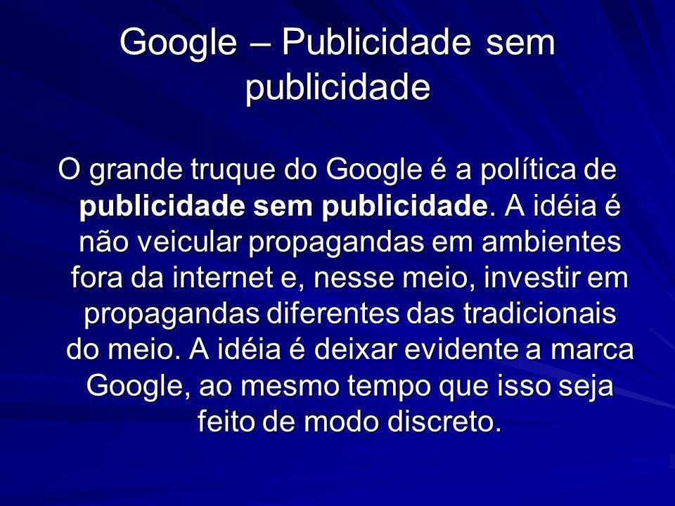 Google – Publicidade sem publicidade O grande truque do Google é a política de publicidade sem publicidade. A idéia é não veicular propagandas em ambi