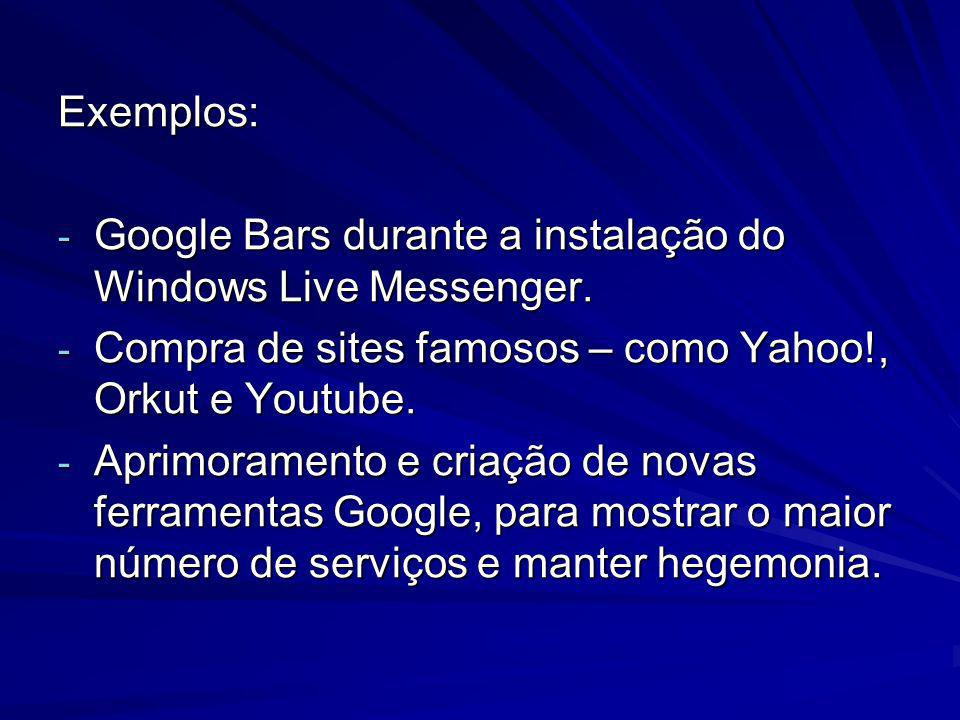 Exemplos: - Google Bars durante a instalação do Windows Live Messenger. - Compra de sites famosos – como Yahoo!, Orkut e Youtube. - Aprimoramento e cr
