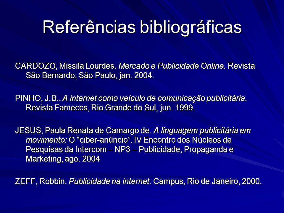 Referências bibliográficas CARDOZO, Missila Lourdes. Mercado e Publicidade Online. Revista São Bernardo, São Paulo, jan. 2004. PINHO, J.B.. A internet