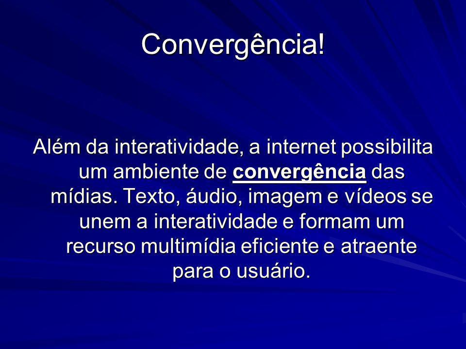 Convergência! Além da interatividade, a internet possibilita um ambiente de convergência das mídias. Texto, áudio, imagem e vídeos se unem a interativ