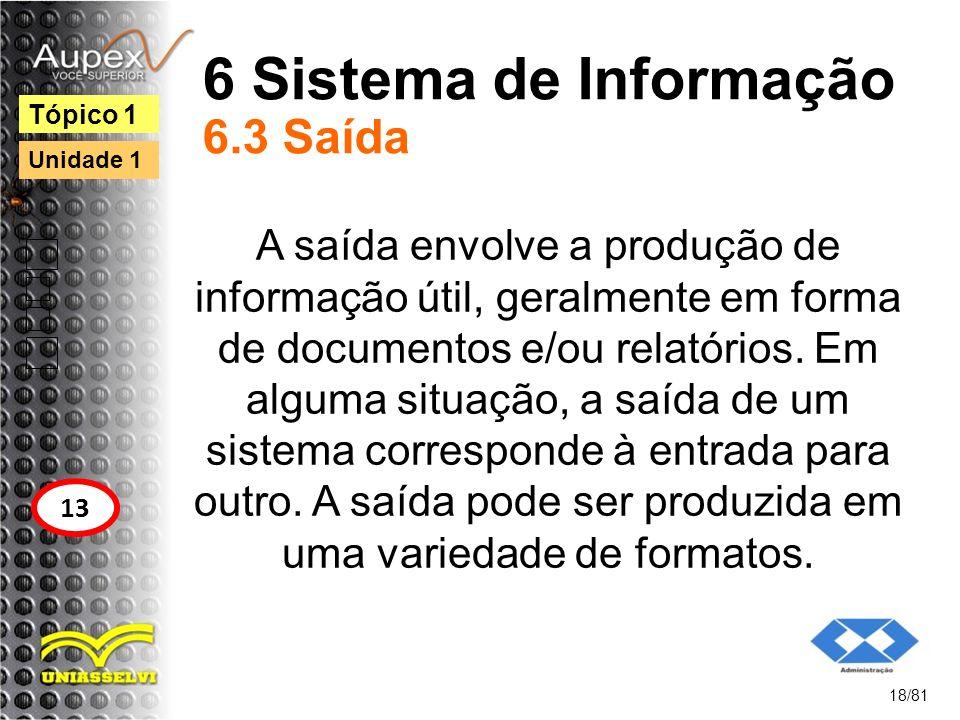 6 Sistema de Informação 6.3 Saída A saída envolve a produção de informação útil, geralmente em forma de documentos e/ou relatórios. Em alguma situação