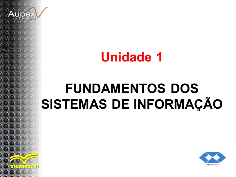 Objetivos da Unidade: Diferenciar dados de informação; Especificar os componentes de um sistema de informação; Descrever as características de sistema de informação; Identificar algumas estratégias empregadas para reduzir os custos e melhorar os serviços;