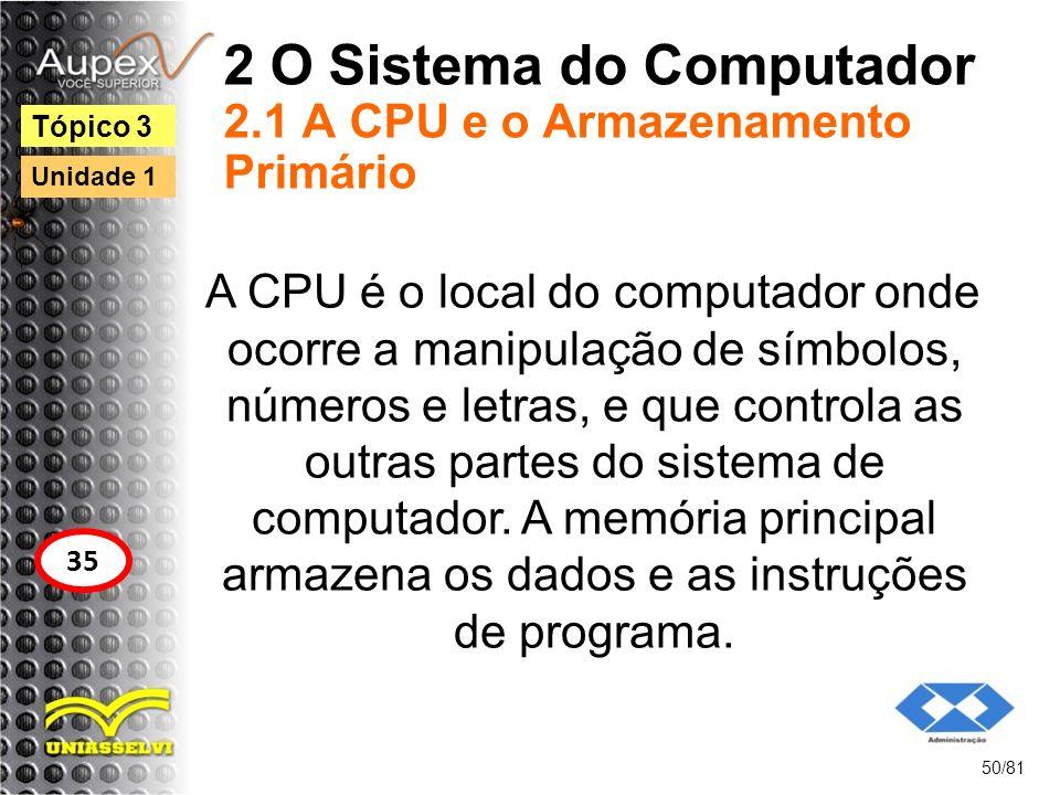 2 O Sistema do Computador 2.1 A CPU e o Armazenamento Primário A CPU é o local do computador onde ocorre a manipulação de símbolos, números e letras,
