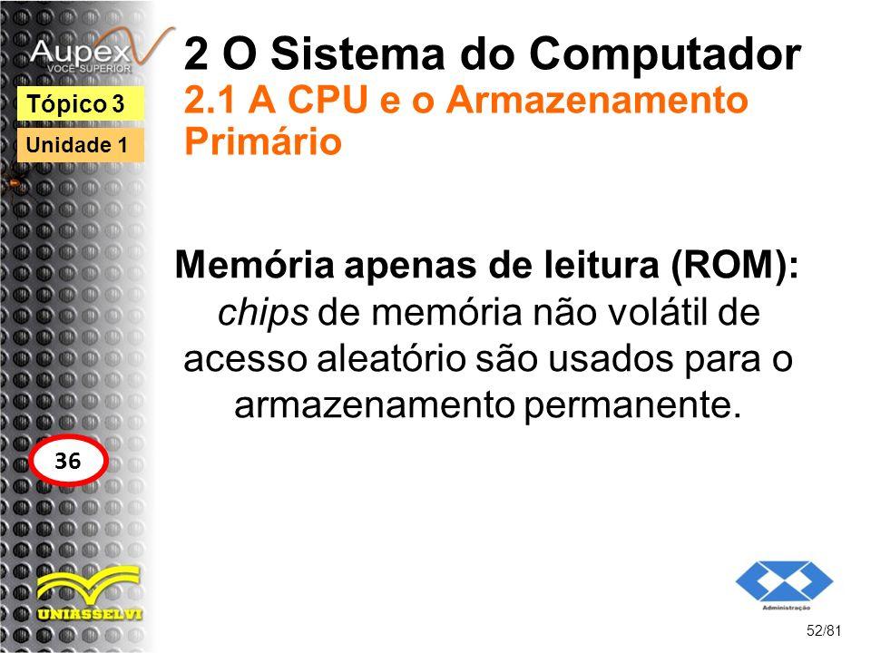 2 O Sistema do Computador 2.1 A CPU e o Armazenamento Primário Memória apenas de leitura (ROM): chips de memória não volátil de acesso aleatório são u