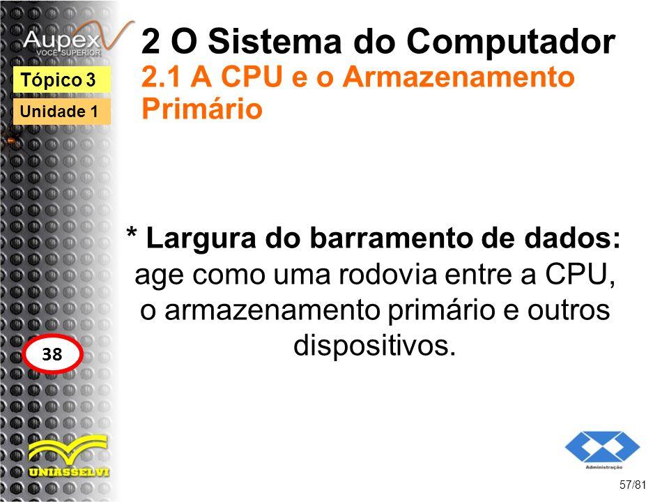 2 O Sistema do Computador 2.1 A CPU e o Armazenamento Primário * Largura do barramento de dados: age como uma rodovia entre a CPU, o armazenamento pri