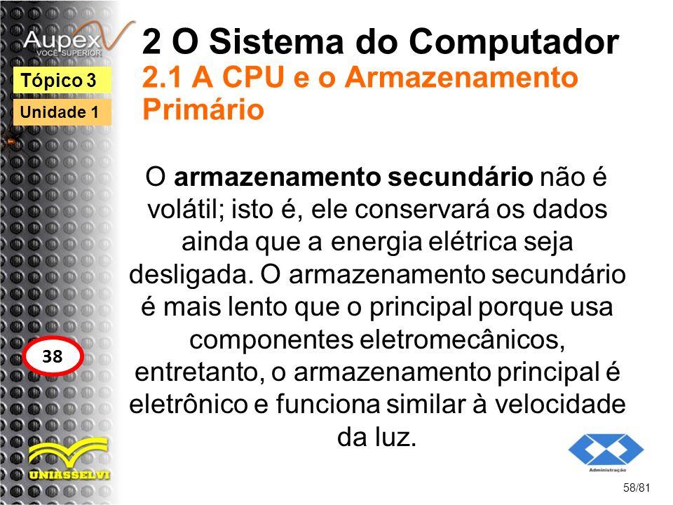 2 O Sistema do Computador 2.1 A CPU e o Armazenamento Primário O armazenamento secundário não é volátil; isto é, ele conservará os dados ainda que a e