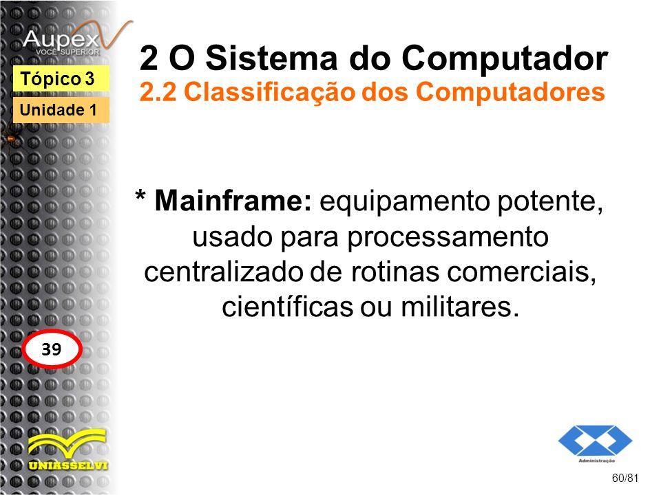 2 O Sistema do Computador 2.2 Classificação dos Computadores * Mainframe: equipamento potente, usado para processamento centralizado de rotinas comerc