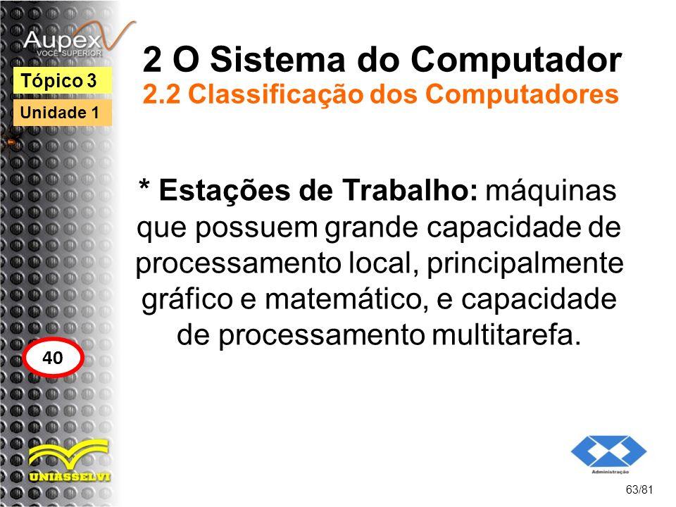 2 O Sistema do Computador 2.2 Classificação dos Computadores * Estações de Trabalho: máquinas que possuem grande capacidade de processamento local, pr
