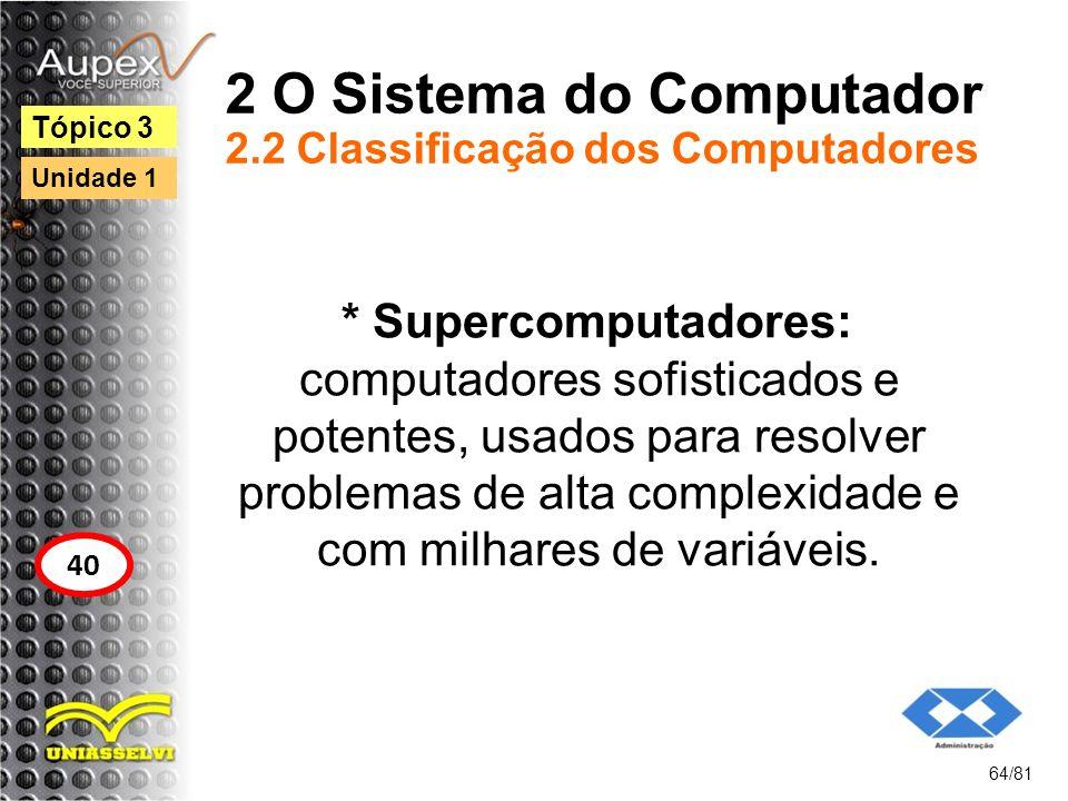 2 O Sistema do Computador 2.2 Classificação dos Computadores * Supercomputadores: computadores sofisticados e potentes, usados para resolver problemas