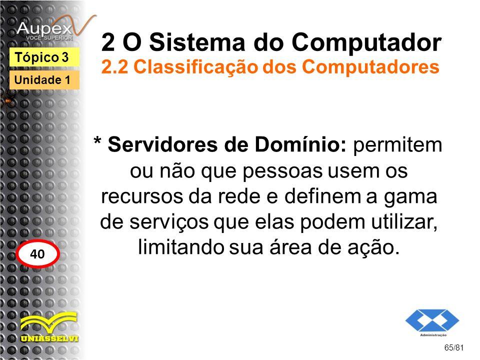 2 O Sistema do Computador 2.2 Classificação dos Computadores * Servidores de Domínio: permitem ou não que pessoas usem os recursos da rede e definem a