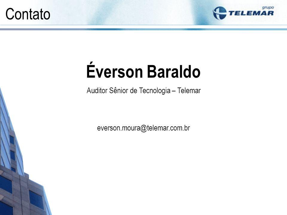 Contato Éverson Baraldo Auditor Sênior de Tecnologia – Telemar everson.moura@telemar.com.br