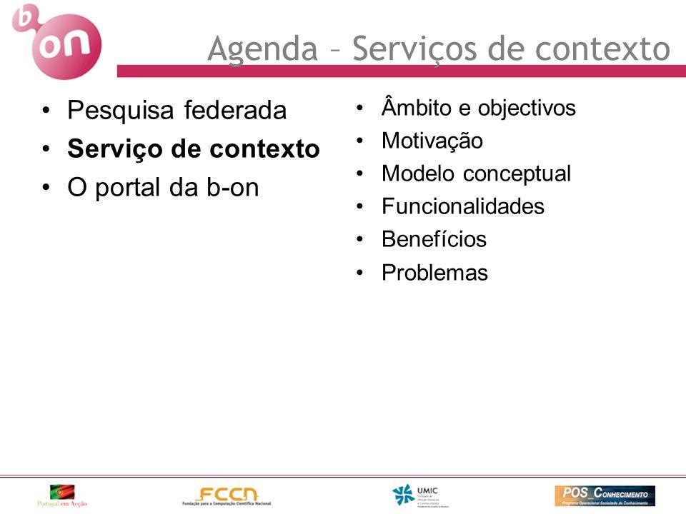 Pesquisa federada Serviço de contexto O portal da b-on Âmbito e objectivos Motivação Modelo conceptual Funcionalidades Benefícios Problemas Agenda – S