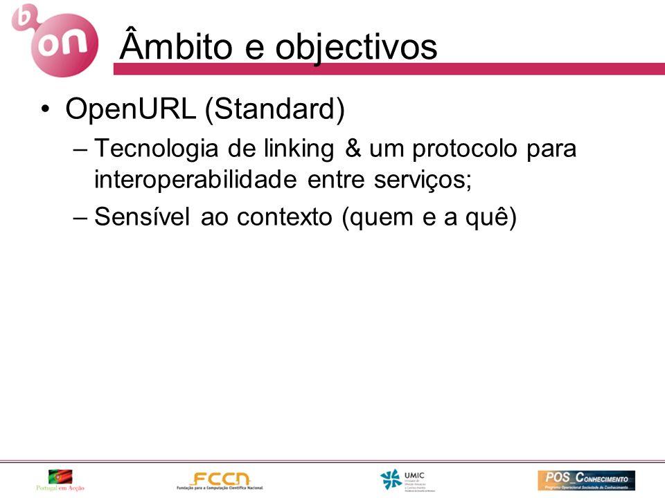Âmbito e objectivos OpenURL (Standard) –Tecnologia de linking & um protocolo para interoperabilidade entre serviços; –Sensível ao contexto (quem e a q